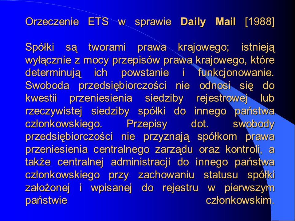 Orzeczenie ETS w sprawie Daily Mail [1988] Spółki są tworami prawa krajowego; istnieją wyłącznie z mocy przepisów prawa krajowego, które determinują ich powstanie i funkcjonowanie.